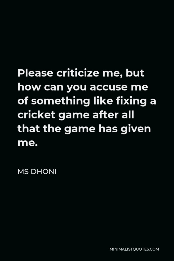 MS Dhoni Quote - Please criticize me, but how can you accuse me of something like fixing a cricket game after all that the game has given me.