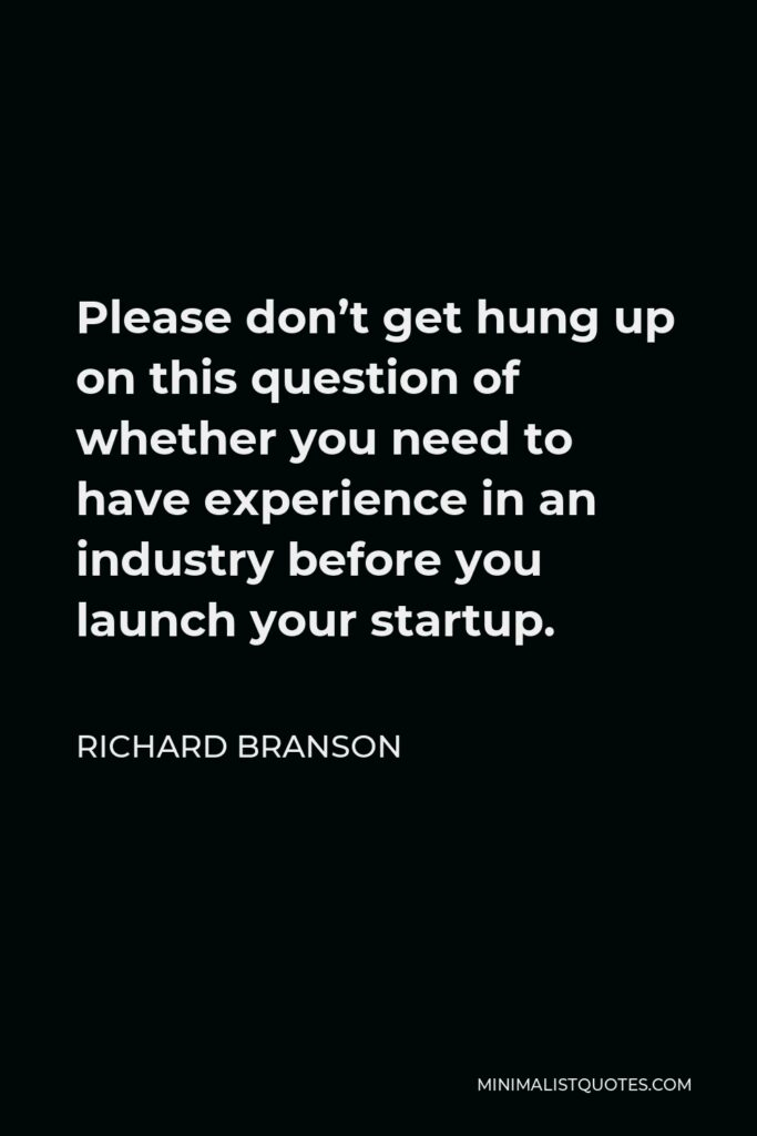 Richard Branson Quote - Please don't get hung up on this question of whether you need to have experience in an industry before you launch your startup.
