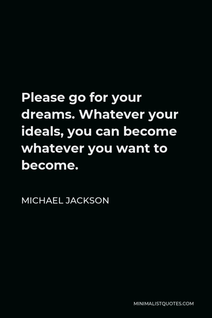 Michael Jackson Quote - Please go for your dreams. Whatever your ideals, you can become whatever you want to become.