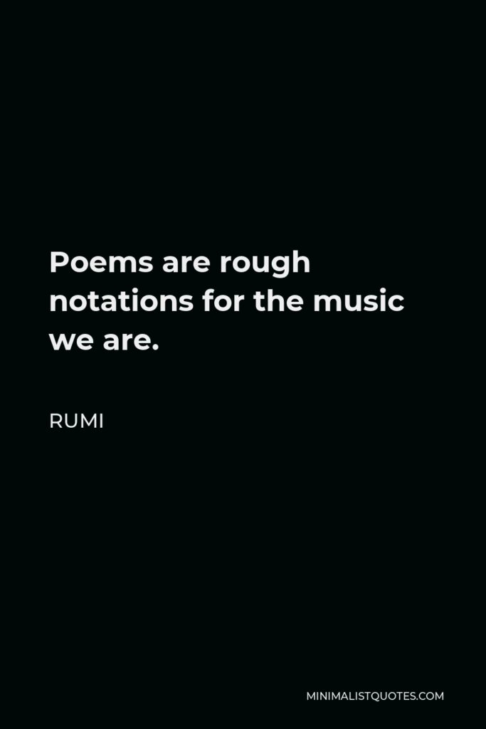 Rumi Quote - Poems are rough notations for the music we are.