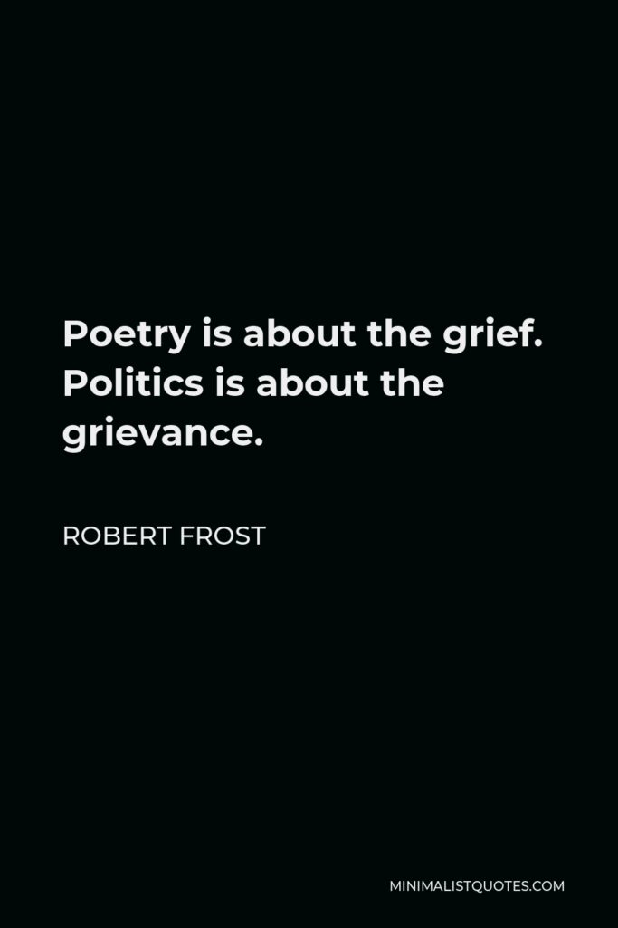 Robert Frost Quote - Poetry is about the grief. Politics is about the grievance.