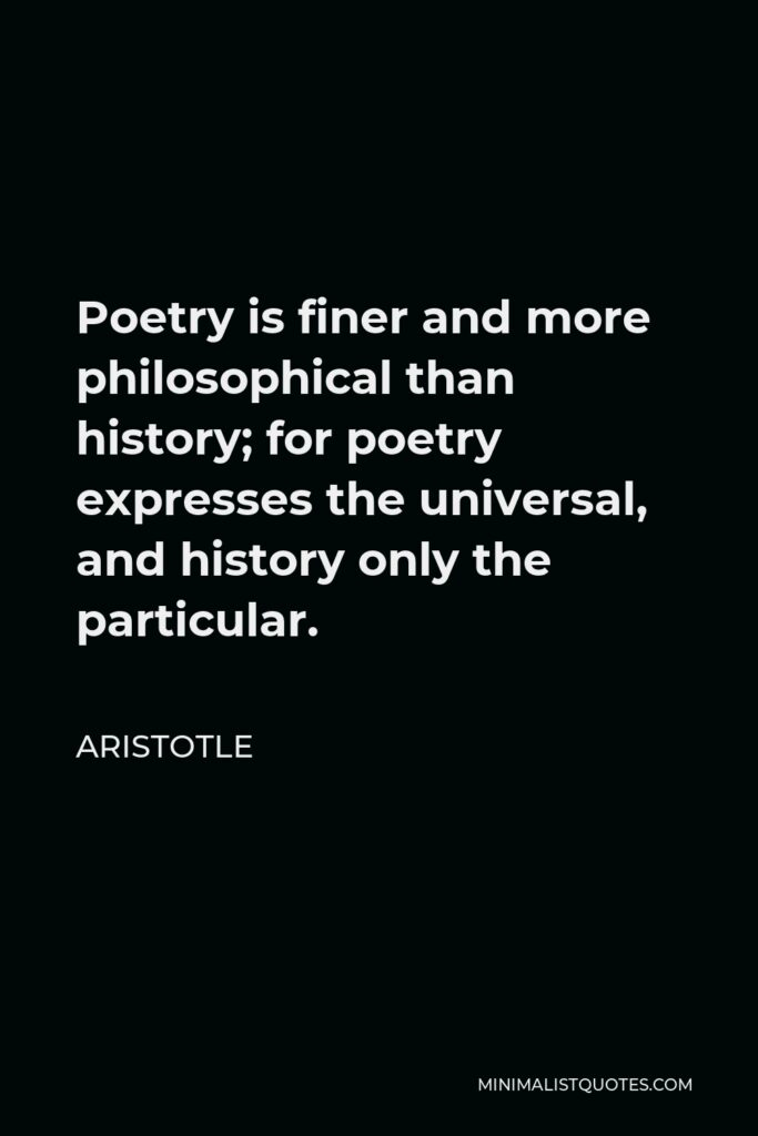 Aristotle Quote - Poetry is finer and more philosophical than history; for poetry expresses the universal, and history only the particular.