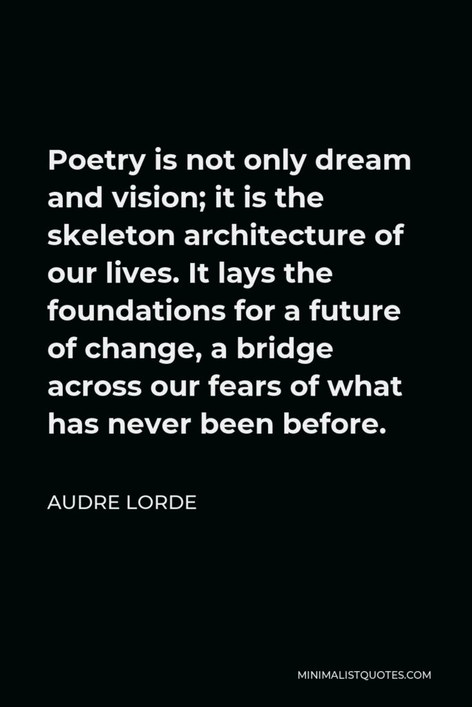 Audre Lorde Quote - Poetry is not only dream and vision; it is the skeleton architecture of our lives. It lays the foundations for a future of change, a bridge across our fears of what has never been before.
