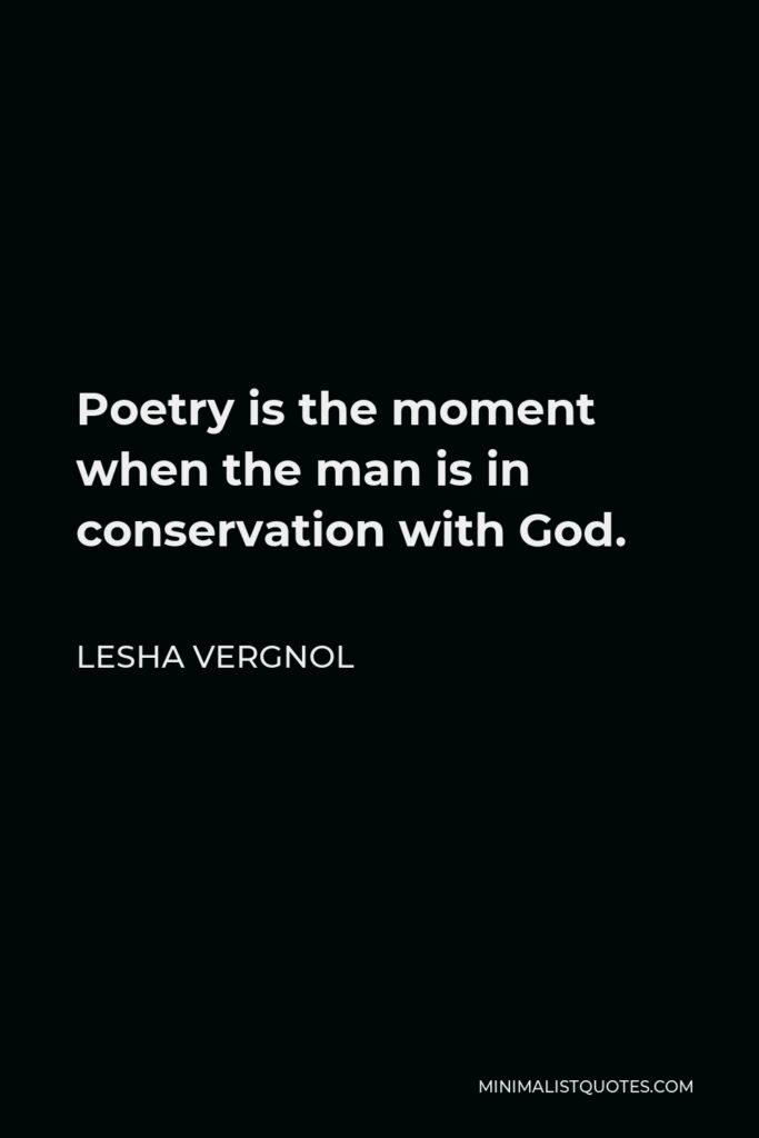 Lesha Vergnol Quote - Poetry is the moment when the man is in conservation with God.