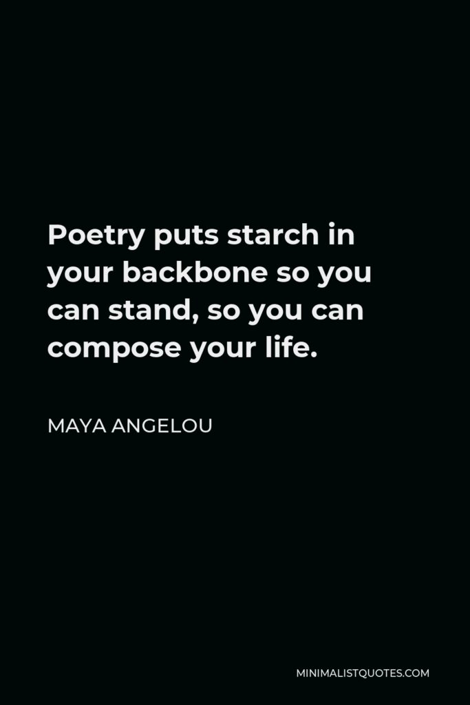 Maya Angelou Quote - Poetry puts starch in your backbone so you can stand, so you can compose your life.