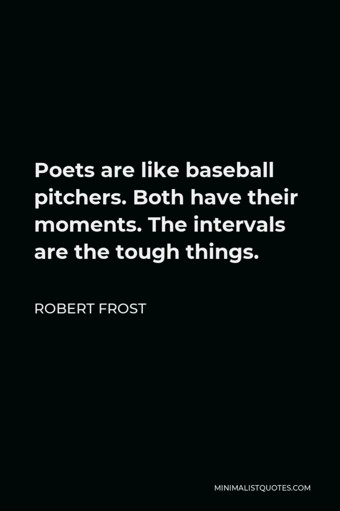 Robert Frost Quote - Poets are like baseball pitchers. Both have their moments. The intervals are the tough things.