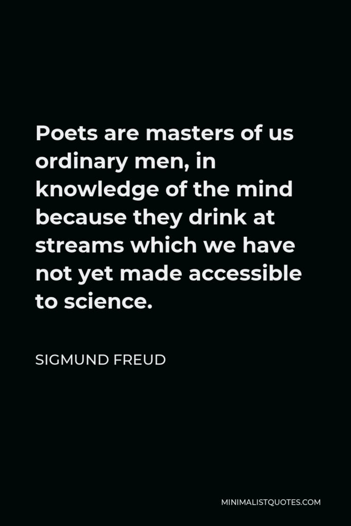 Sigmund Freud Quote - Poets are masters of us ordinary men, in knowledge of the mind because they drink at streams which we have not yet made accessible to science.