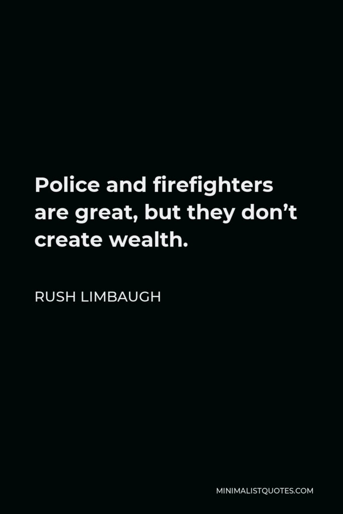 Rush Limbaugh Quote - Police and firefighters are great, but they don't create wealth.