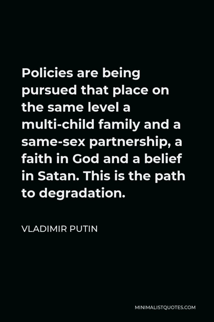 Vladimir Putin Quote - Policies are being pursued that place on the same level a multi-child family and a same-sex partnership, a faith in God and a belief in Satan. This is the path to degradation.