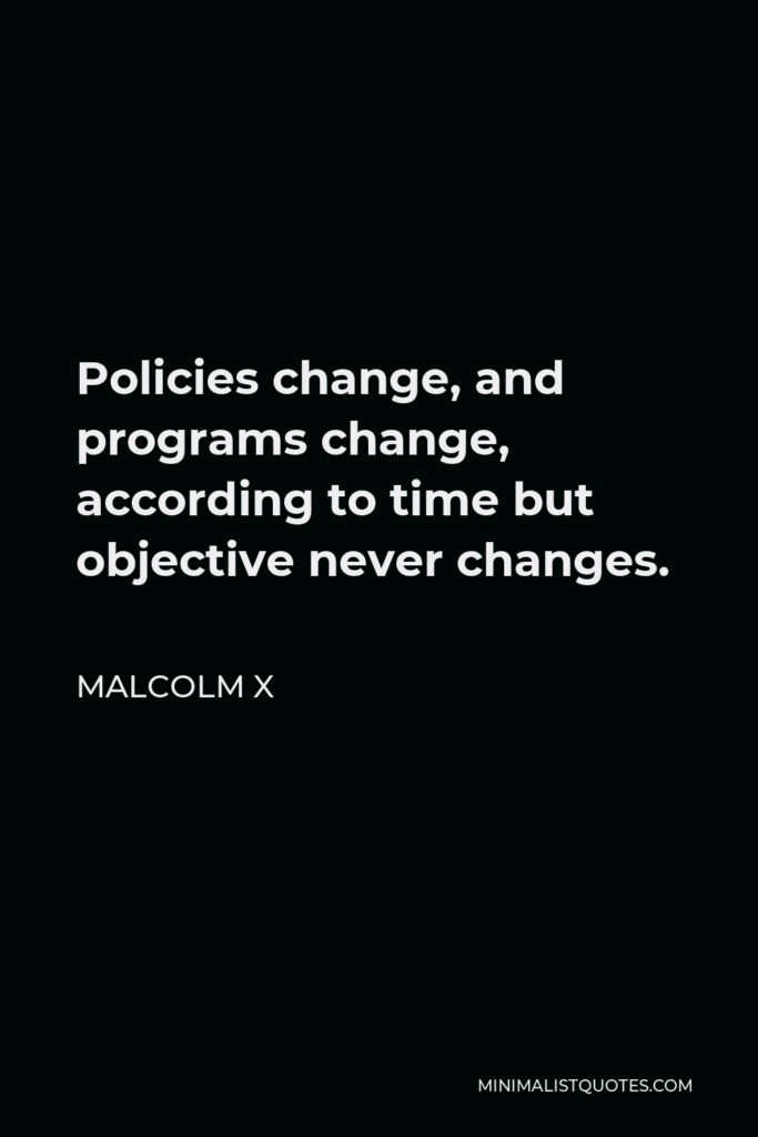 Malcolm X Quote - Policies change, and programs change, according to time but objective never changes.