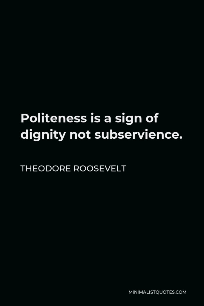 Theodore Roosevelt Quote - Politeness is a sign of dignity not subservience.