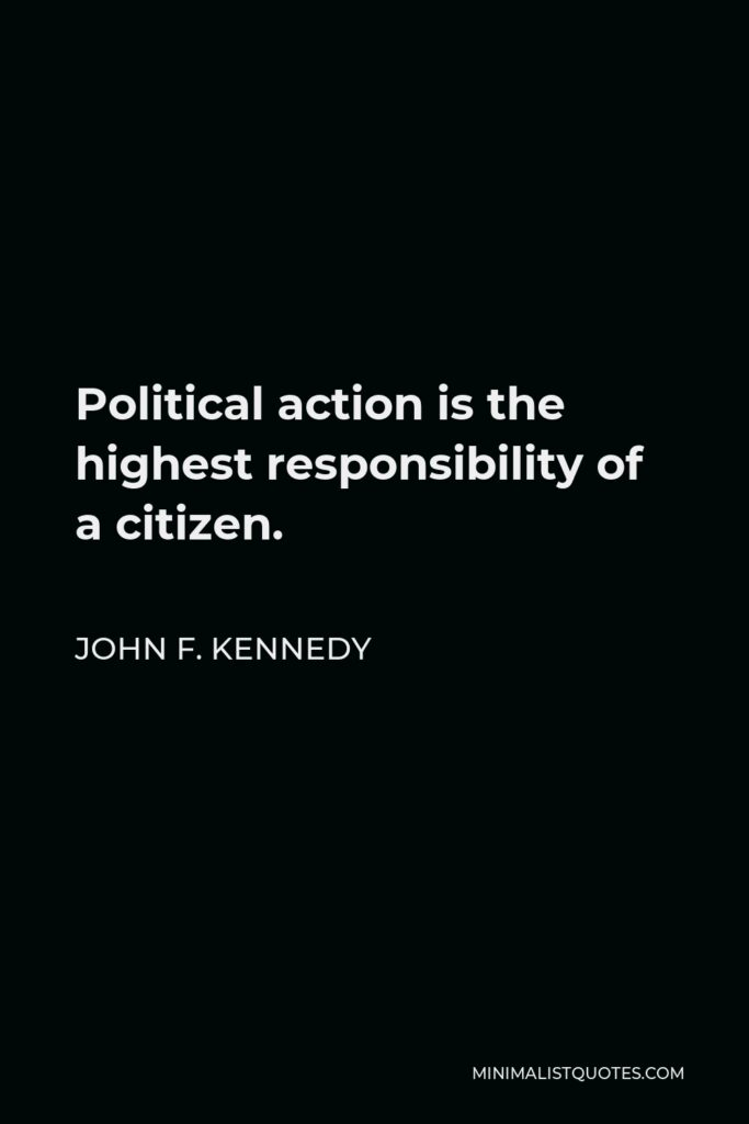 John F. Kennedy Quote - Political action is the highest responsibility of a citizen.