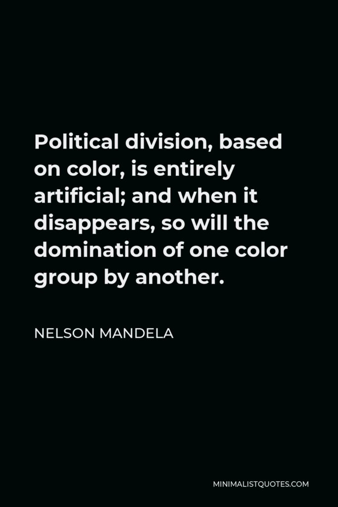 Nelson Mandela Quote - Political division, based on color, is entirely artificial; and when it disappears, so will the domination of one color group by another.