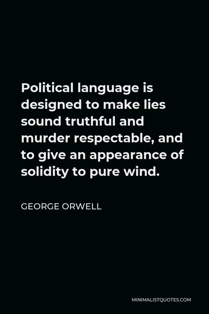 George Orwell Quote - Political language is designed to make lies sound truthful and murder respectable, and to give an appearance of solidity to pure wind.