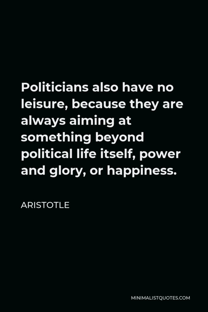 Aristotle Quote - Politicians also have no leisure, because they are always aiming at something beyond political life itself, power and glory, or happiness.