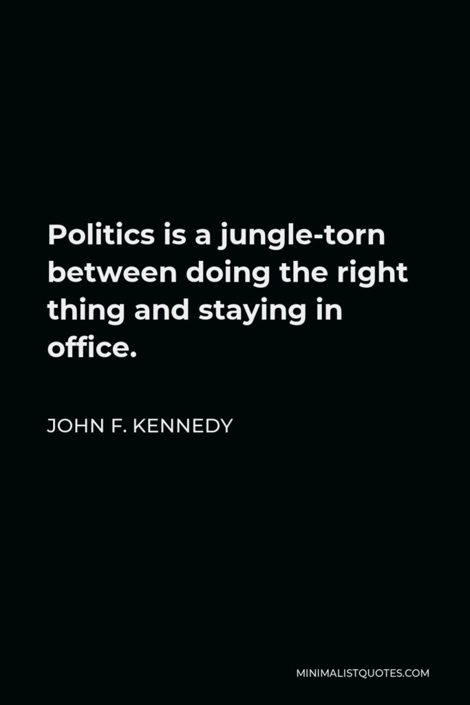 John F. Kennedy Quote - Politics is a jungle-torn between doing the right thing and staying in office.