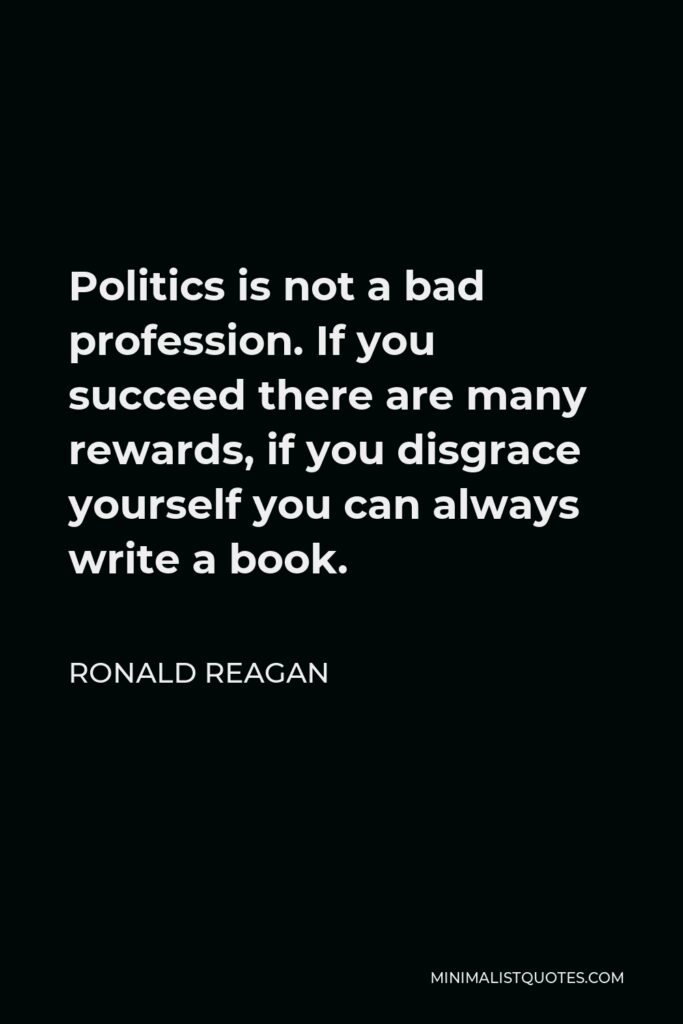 Ronald Reagan Quote - Politics is not a bad profession. If you succeed there are many rewards, if you disgrace yourself you can always write a book.
