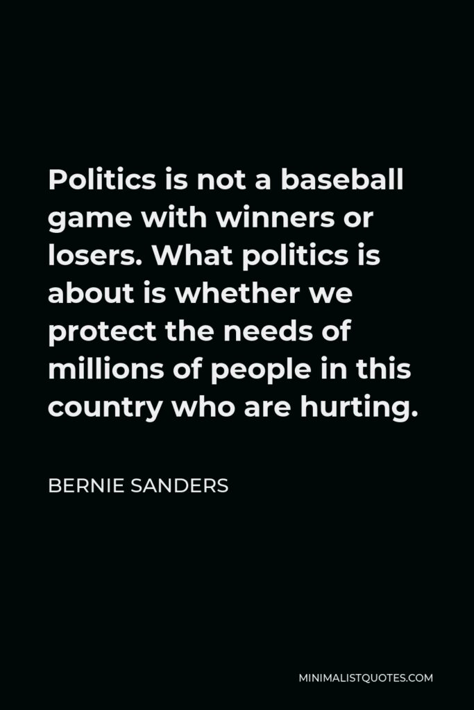 Bernie Sanders Quote - Politics is not a baseball game with winners or losers. What politics is about is whether we protect the needs of millions of people in this country who are hurting.