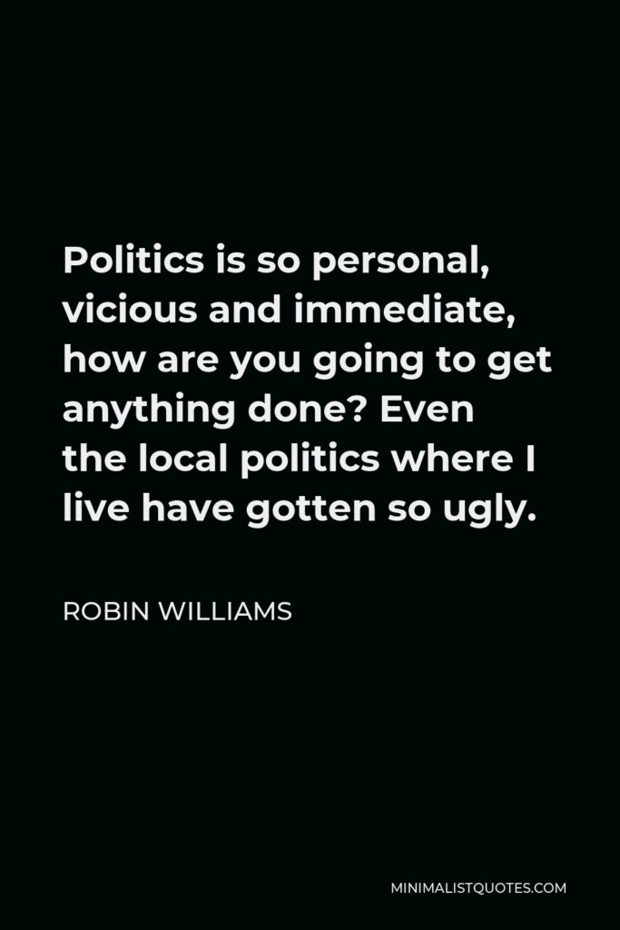 Robin Williams Quote - Politics is so personal, vicious and immediate, how are you going to get anything done? Even the local politics where I live have gotten so ugly.