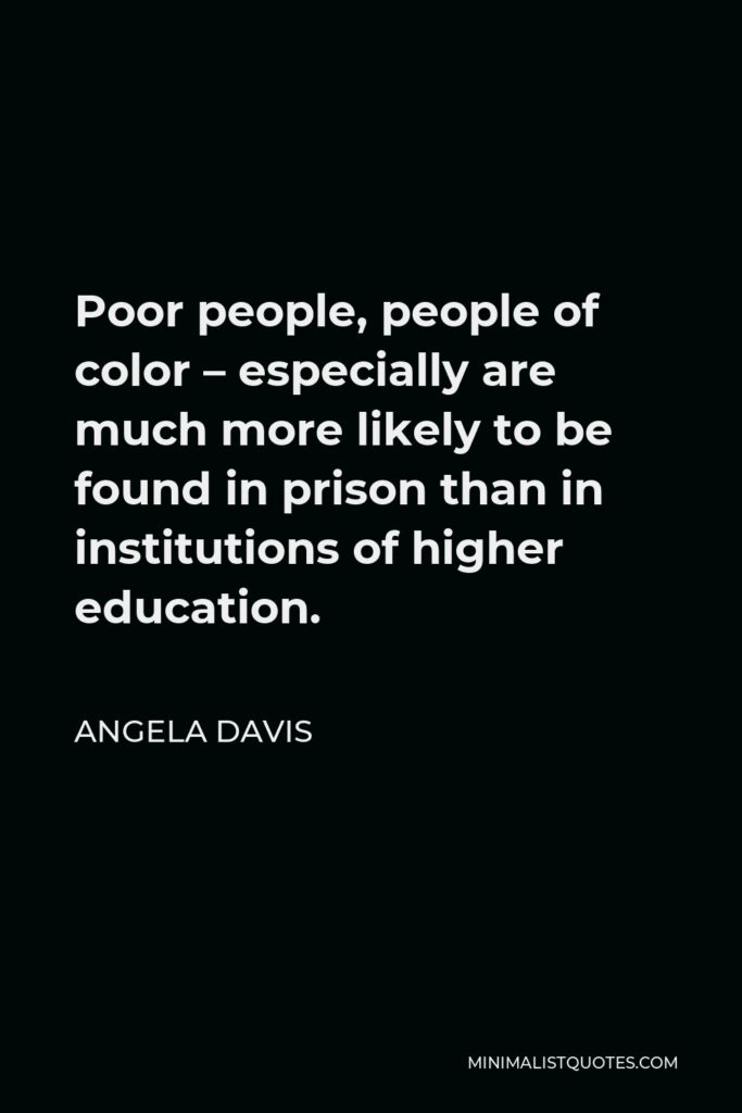 Angela Davis Quote - Poor people, people of color – especially are much more likely to be found in prison than in institutions of higher education.