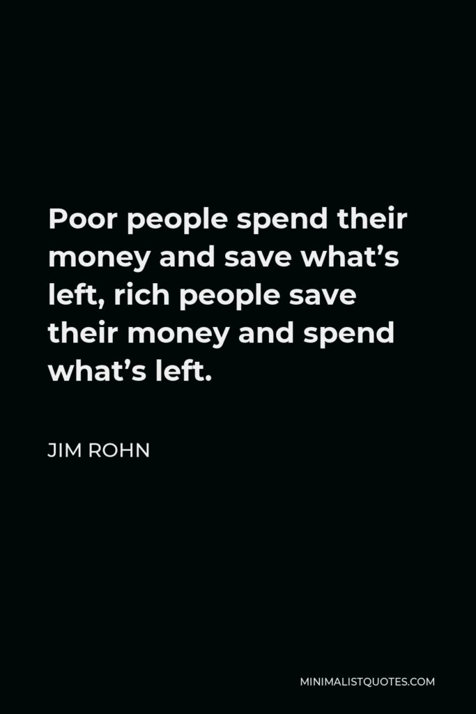 Jim Rohn Quote - Poor people spend their money and save what's left, rich people save their money and spend what's left.
