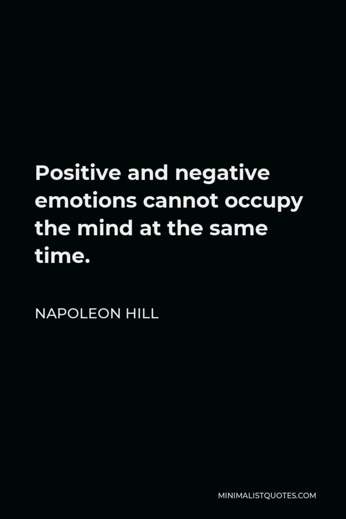 Napoleon Hill Quote - Positive and negative emotions cannot occupy the mind at the same time.