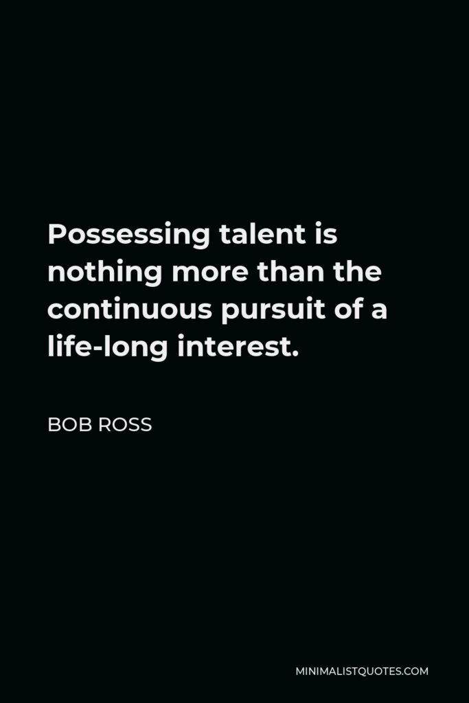 Bob Ross Quote - Possessing talent is nothing more than the continuous pursuit of a life-long interest.