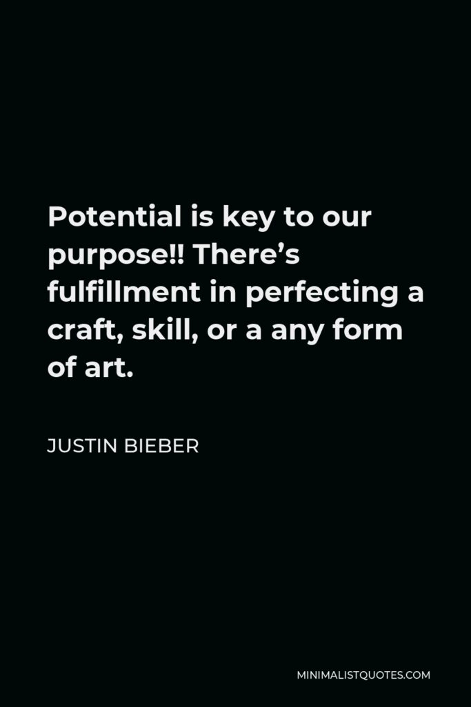 Justin Bieber Quote - Potential is key to our purpose!! There's fulfillment in perfecting a craft, skill, or a any form of art.