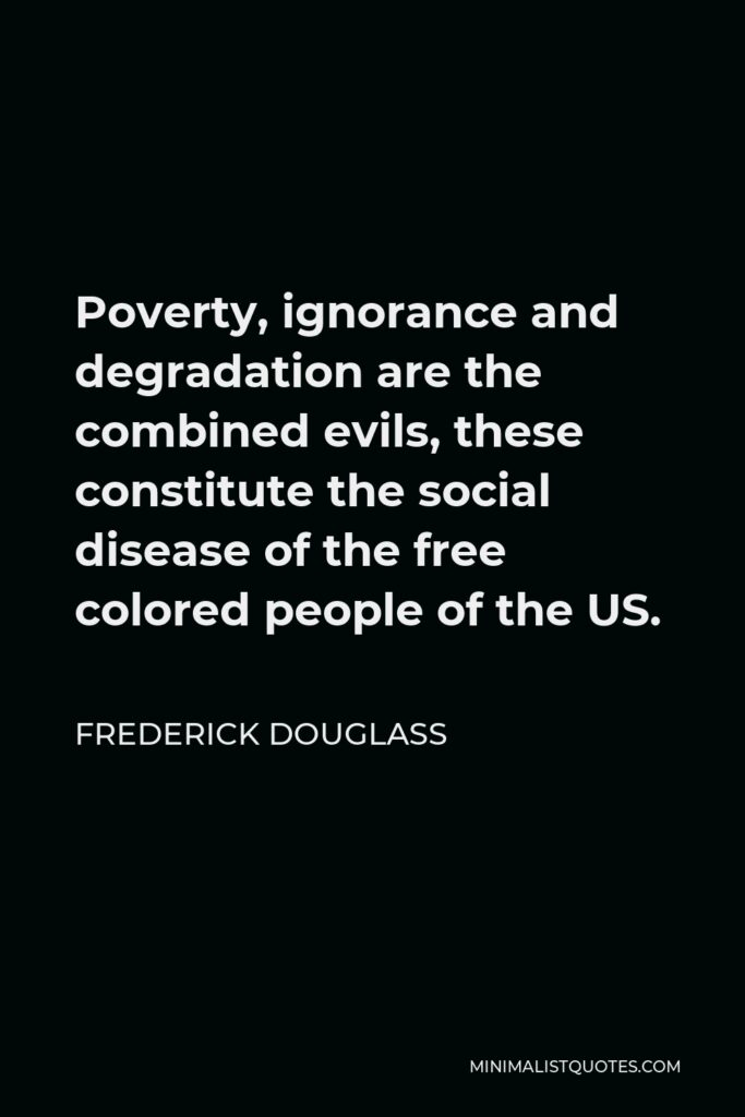 Frederick Douglass Quote - Poverty, ignorance and degradation are the combined evils, these constitute the social disease of the free colored people of the US.