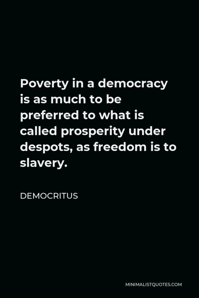 Democritus Quote - Poverty in a democracy is as much to be preferred to what is called prosperity under despots, as freedom is to slavery.