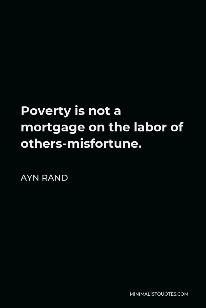 Ayn Rand Quote - Poverty is not a mortgage on the labor of others-misfortune.