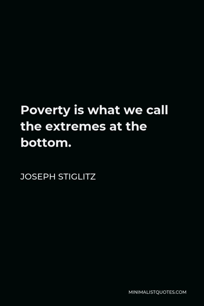Joseph Stiglitz Quote - Poverty is what we call the extremes at the bottom.