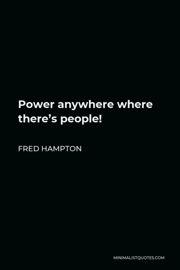 Fred Hampton Quote - Power anywhere where there's people!