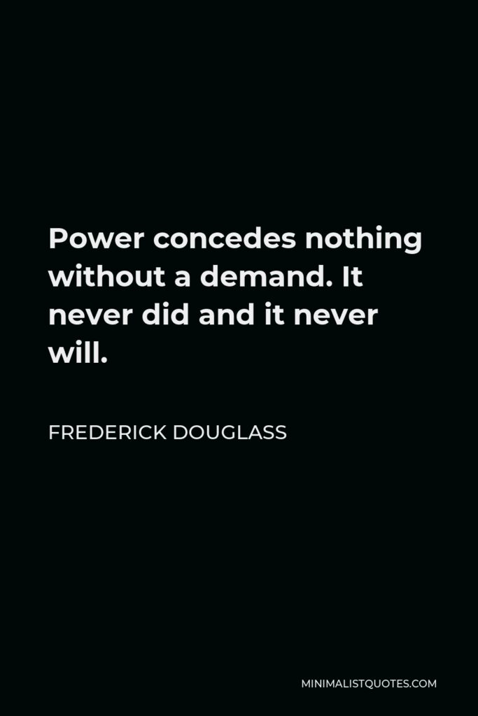 Frederick Douglass Quote - Power concedes nothing without a demand. It never did and it never will.