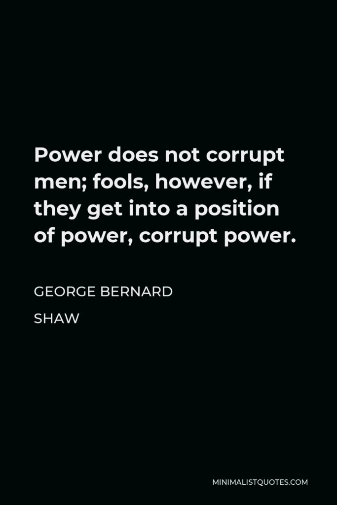 George Bernard Shaw Quote - Power does not corrupt men; fools, however, if they get into a position of power, corrupt power.