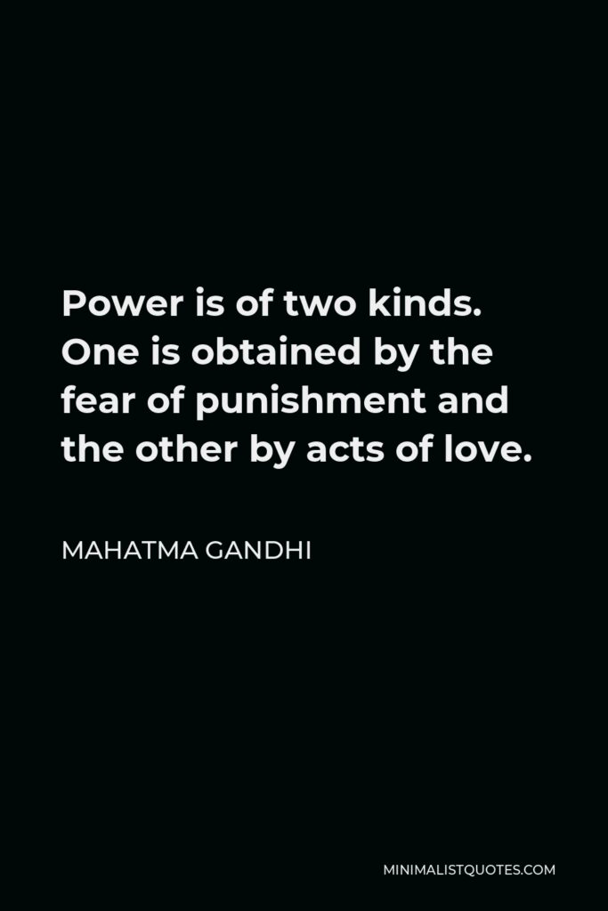 Mahatma Gandhi Quote - Power is of two kinds. One is obtained by the fear of punishment and the other by acts of love.