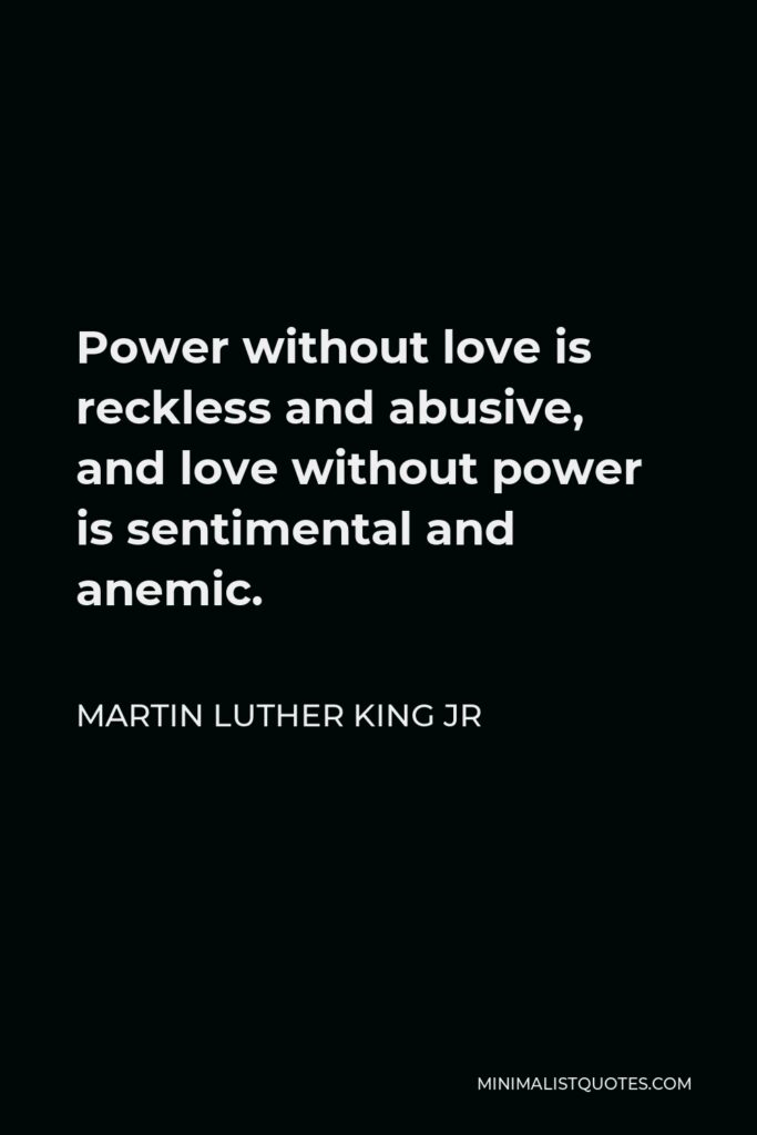 Martin Luther King Jr Quote - Power without love is reckless and abusive, and love without power is sentimental and anemic.