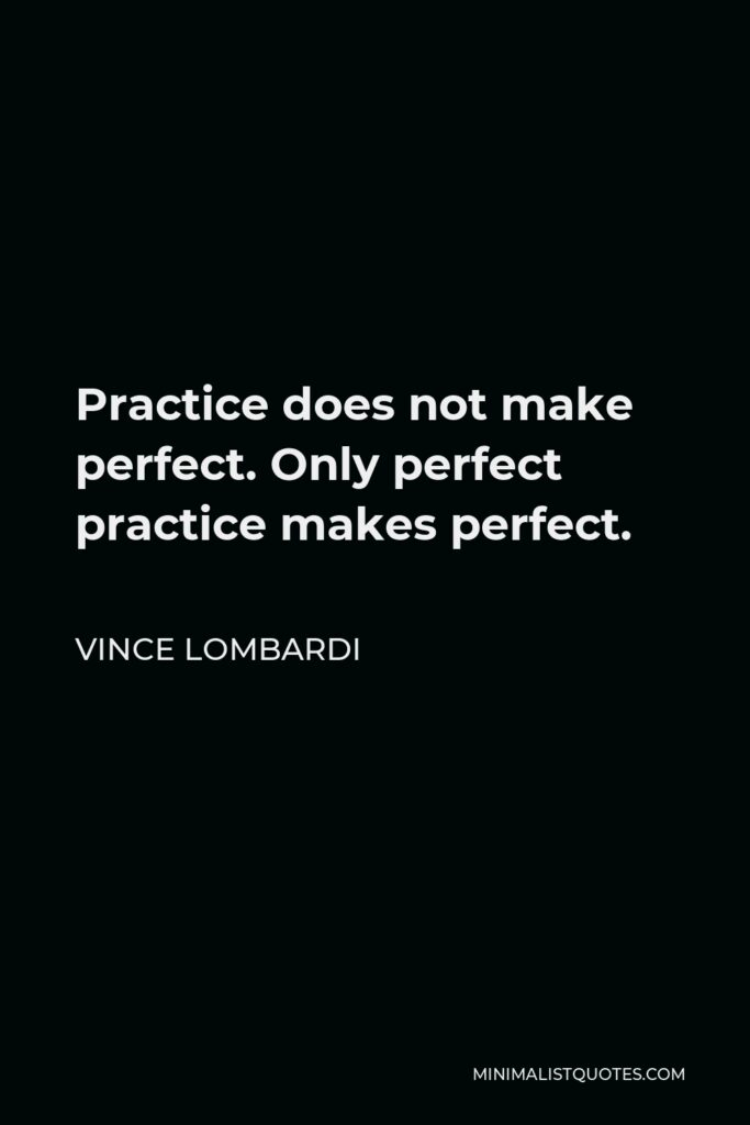 Vince Lombardi Quote - Practice does not make perfect. Only perfect practice makes perfect.