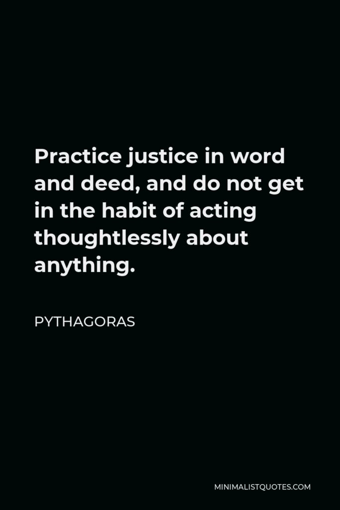 Pythagoras Quote - Practice justice in word and deed, and do not get in the habit of acting thoughtlessly about anything.