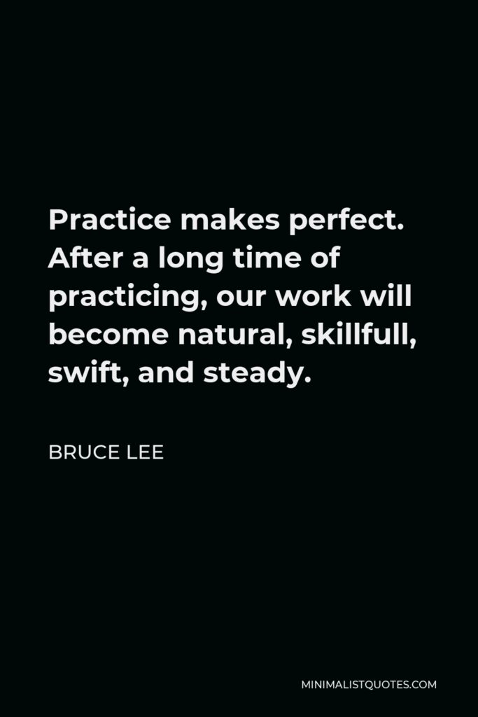 Bruce Lee Quote - Practice makes perfect. After a long time of practicing, our work will become natural, skillfull, swift, and steady.
