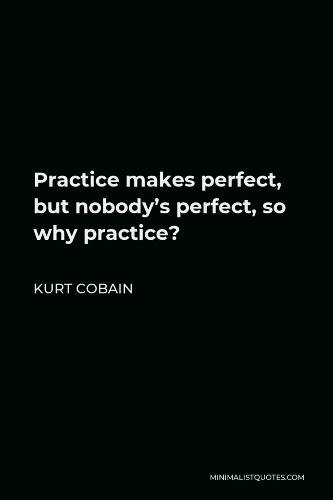 Kurt Cobain Quote - Practice makes perfect, but nobody's perfect, so why practice?
