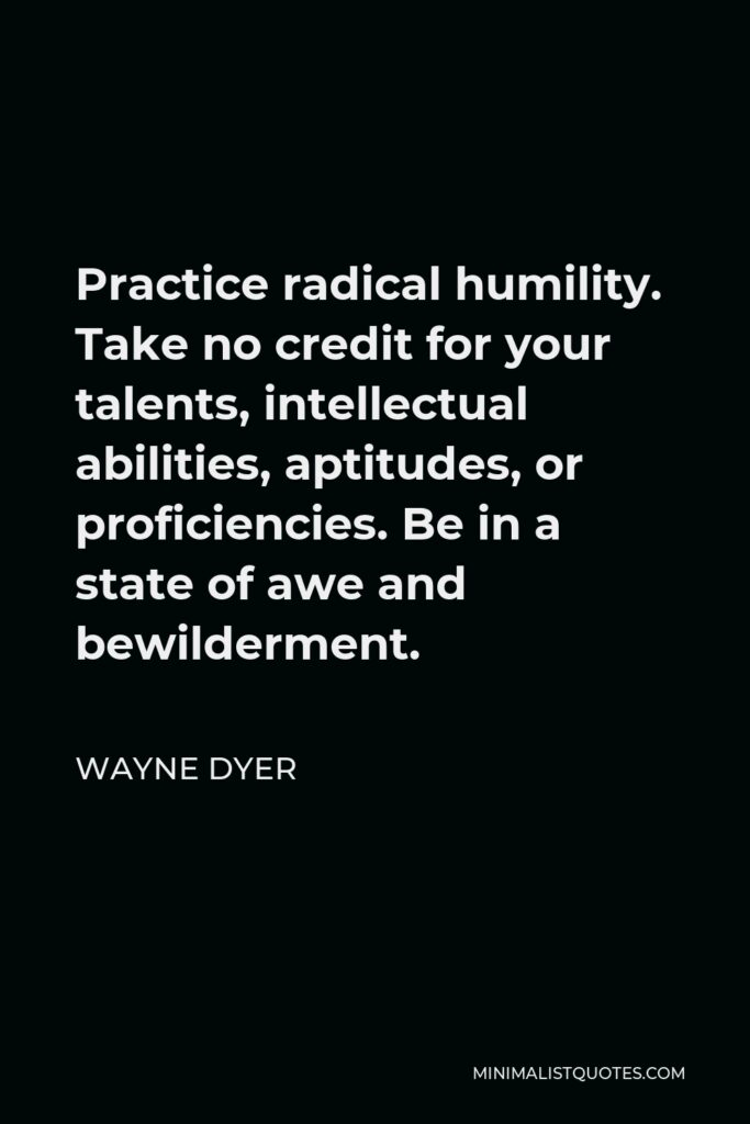 Wayne Dyer Quote - Practice radical humility. Take no credit for your talents, intellectual abilities, aptitudes, or proficiencies. Be in a state of awe and bewilderment.