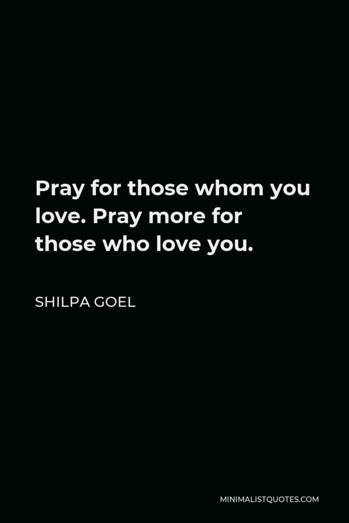 Shilpa Goel Quote - Pray for those whom you love. Pray more for those who love you.