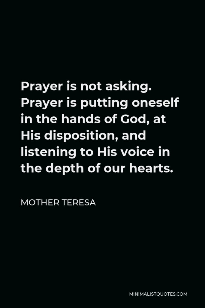Mother Teresa Quote - Prayer is not asking. Prayer is putting oneself in the hands of God, at His disposition, and listening to His voice in the depth of our hearts.