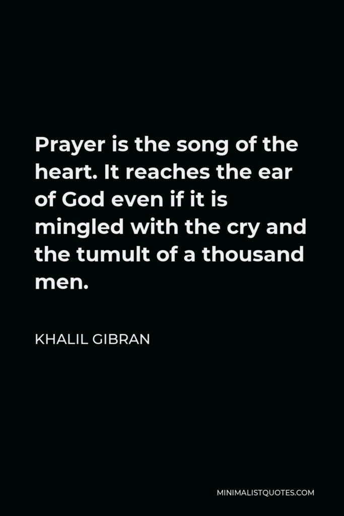 Khalil Gibran Quote - Prayer is the song of the heart. It reaches the ear of God even if it is mingled with the cry and the tumult of a thousand men.