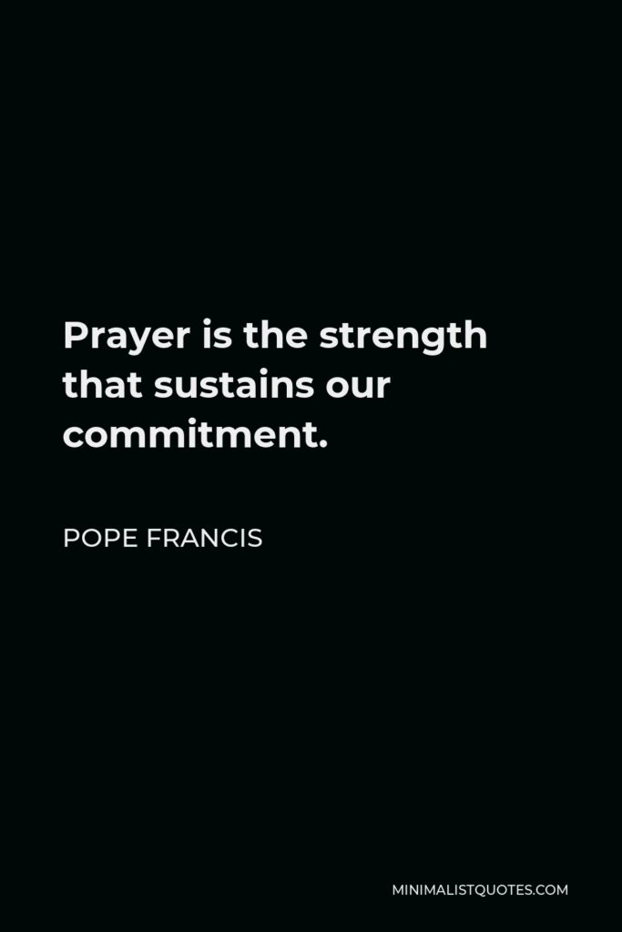 Pope Francis Quote - Prayer is the strength that sustains our commitment.