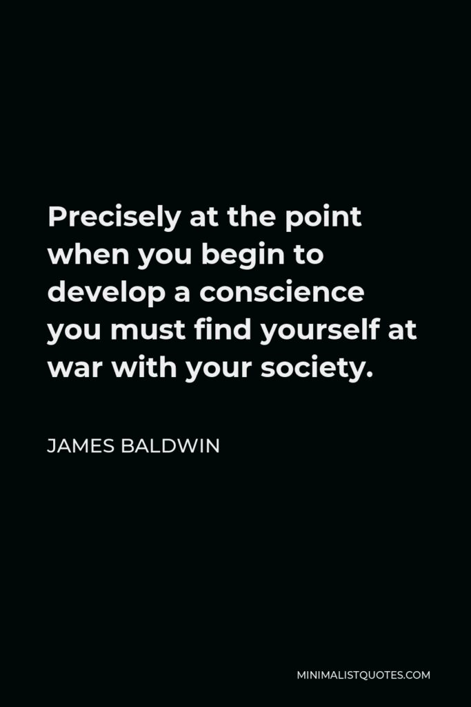 James Baldwin Quote - Precisely at the point when you begin to develop a conscience you must find yourself at war with your society.