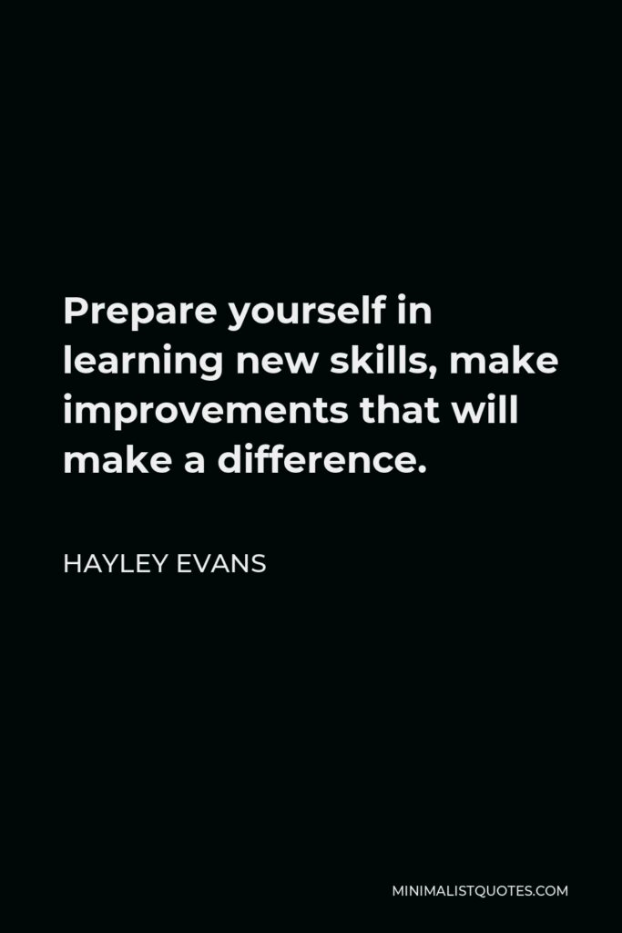 Hayley Evans Quote - Prepare yourself in learning new skills, make improvementsthat will make a difference.