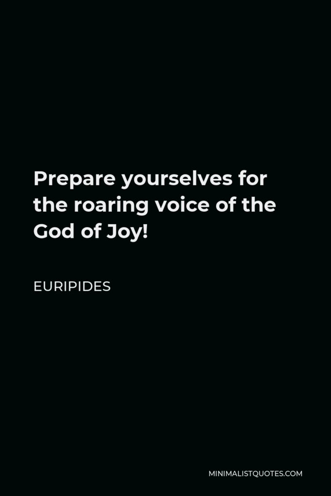 Euripides Quote - Prepare yourselves for the roaring voice of the God of Joy!