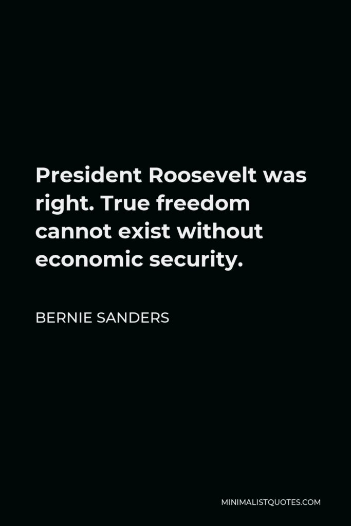 Bernie Sanders Quote - President Roosevelt was right. True freedom cannot exist without economic security.